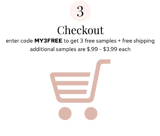 Step 3 Checkout - enter code MY3FREE to get 3 free samples + free shipping | additional samples are $.99-$3.99 each